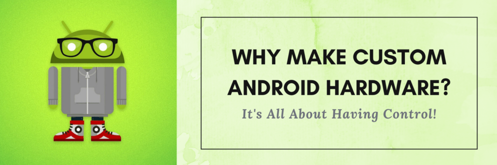 Why Make Custom Android Hardware - It's All About Having Controlpng