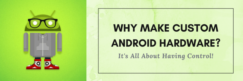 Why Make Custom Android Hardware? It's All About Having Control!