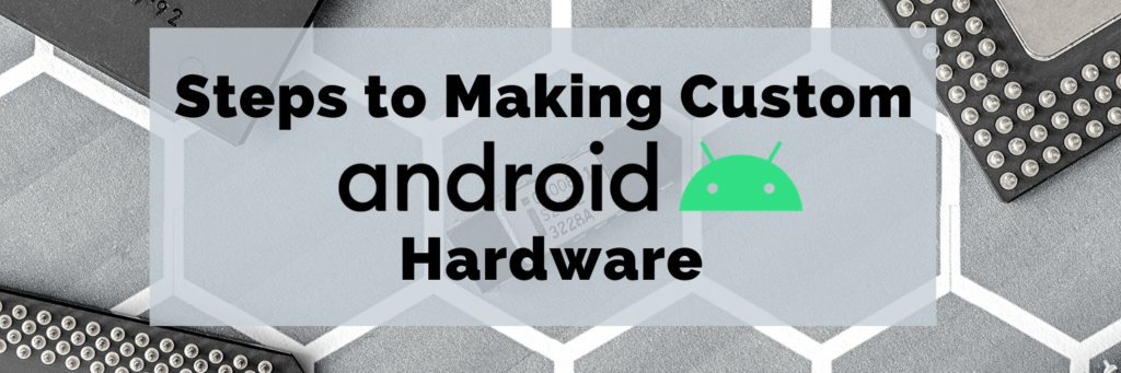 Steps to Making Custom Android Hardware